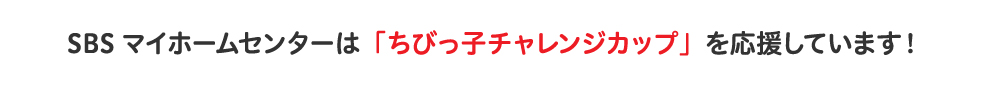 SBSマイホームセンターは「ちびっ子チャレンジカップ」を応援しています!